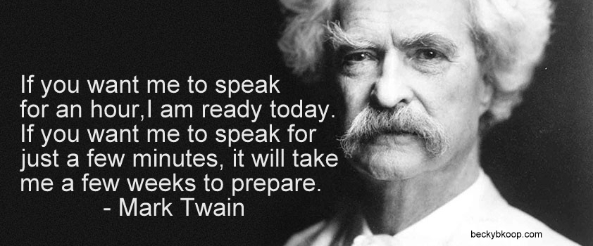 """If you want me to speak for an hour, I am ready today."" ""If you want me to speak for just a few minutes, it will take me a few weeks to prepare."" – Mark Twain, master storyteller"