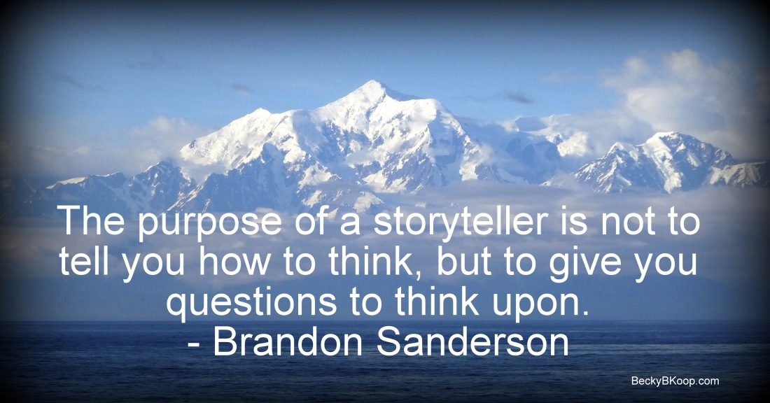 """The purpose of a storyteller is not to tell you how to think, but to give you questions to think upon."" – Brandon Sanderson"