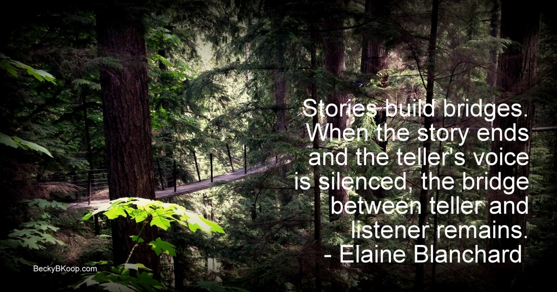 Stories build bridges. When the story ends and the teller's voice is silenced, the bridge between teller and listener remains. – Elaine Blanchard