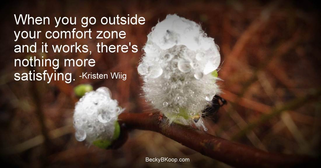 When you go outside your comfort zone and it works, there's nothing more satisfying. - Kristen Wiig